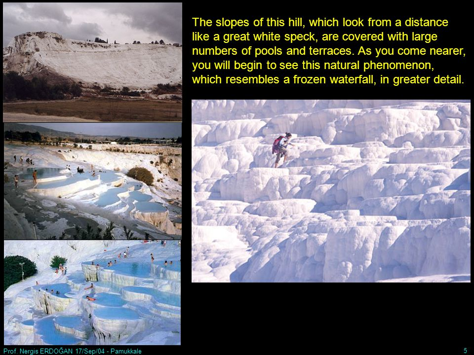 Prof. Nergis ERDOĞAN 17/Sep/04 - Pamukkale 5 The slopes of this hill, which look from a distance like a great white speck, are covered with large numb