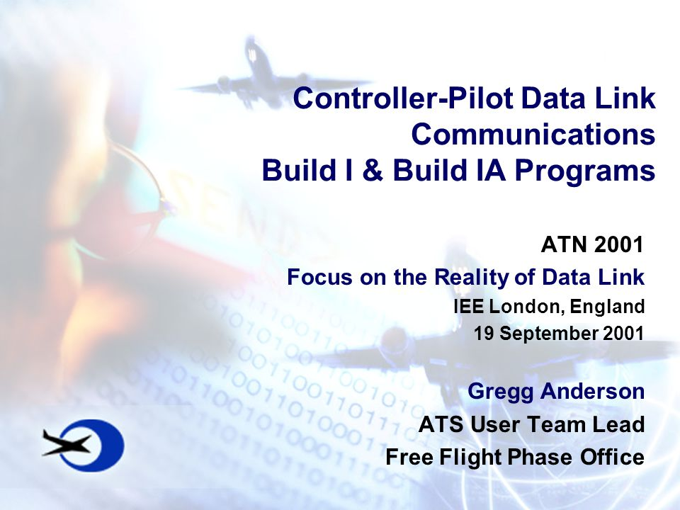 Controller-Pilot Data Link Communications Build I & Build IA Programs ATN 2001 Focus on the Reality of Data Link IEE London, England 19 September 2001 Gregg Anderson ATS User Team Lead Free Flight Phase Office
