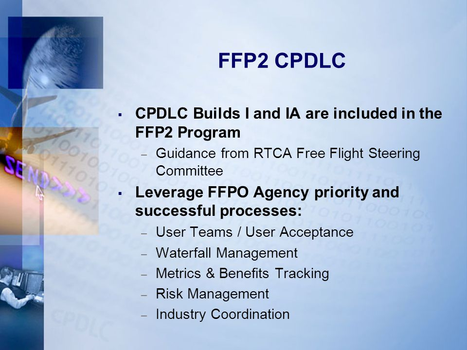 FFP2 CPDLC  CPDLC Builds I and IA are included in the FFP2 Program – Guidance from RTCA Free Flight Steering Committee  Leverage FFPO Agency priority and successful processes: – User Teams / User Acceptance – Waterfall Management – Metrics & Benefits Tracking – Risk Management – Industry Coordination