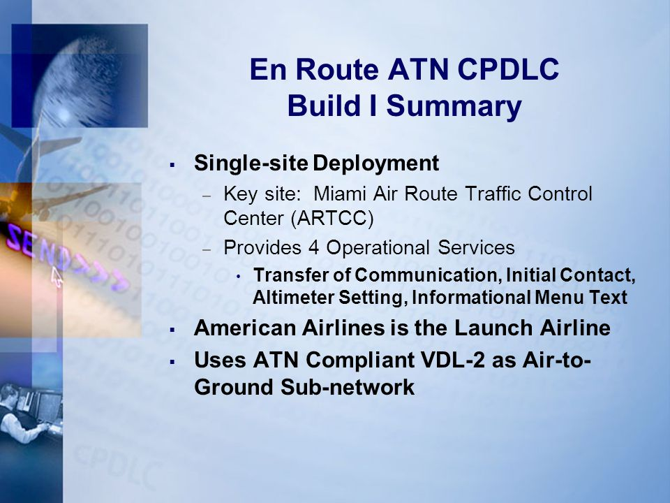 En Route ATN CPDLC Build I Summary  Single-site Deployment – Key site: Miami Air Route Traffic Control Center (ARTCC) – Provides 4 Operational Services Transfer of Communication, Initial Contact, Altimeter Setting, Informational Menu Text  American Airlines is the Launch Airline  Uses ATN Compliant VDL-2 as Air-to- Ground Sub-network