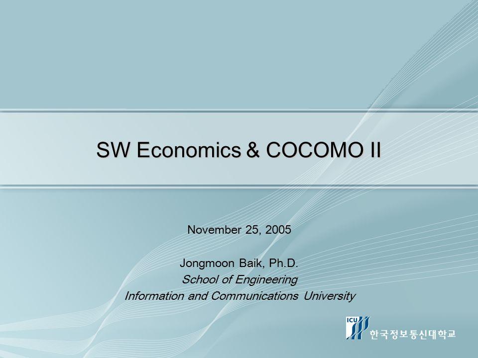 SW Economics & COCOMO II November 25, 2005 Jongmoon Baik, Ph.D. School of Engineering Information and Communications University