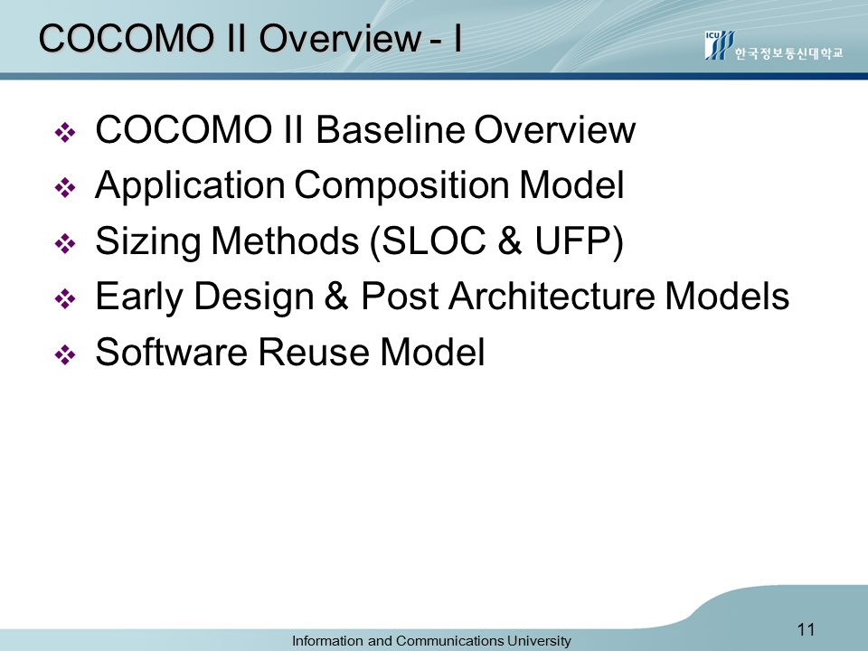 Information and Communications University 11 COCOMO II Overview - I  COCOMO II Baseline Overview  Application Composition Model  Sizing Methods (SLOC & UFP)  Early Design & Post Architecture Models  Software Reuse Model