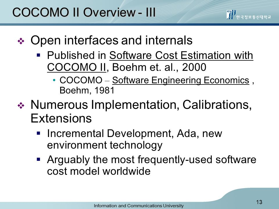 Information and Communications University 13 COCOMO II Overview - III  Open interfaces and internals  Published in Software Cost Estimation with COCOMO II, Boehm et.
