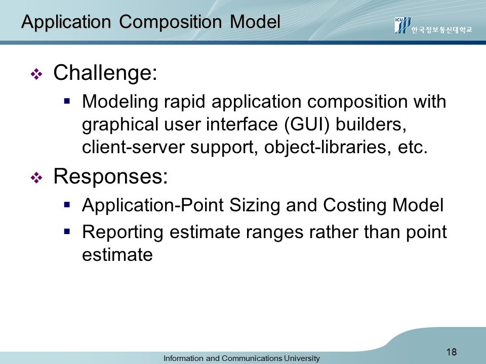 Information and Communications University 18 Application Composition Model  Challenge:  Modeling rapid application composition with graphical user interface (GUI) builders, client-server support, object-libraries, etc.