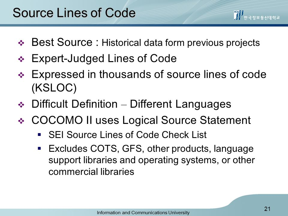 Information and Communications University 21 Source Lines of Code  Best Source : Historical data form previous projects  Expert-Judged Lines of Code  Expressed in thousands of source lines of code (KSLOC)  Difficult Definition – Different Languages  COCOMO II uses Logical Source Statement  SEI Source Lines of Code Check List  Excludes COTS, GFS, other products, language support libraries and operating systems, or other commercial libraries