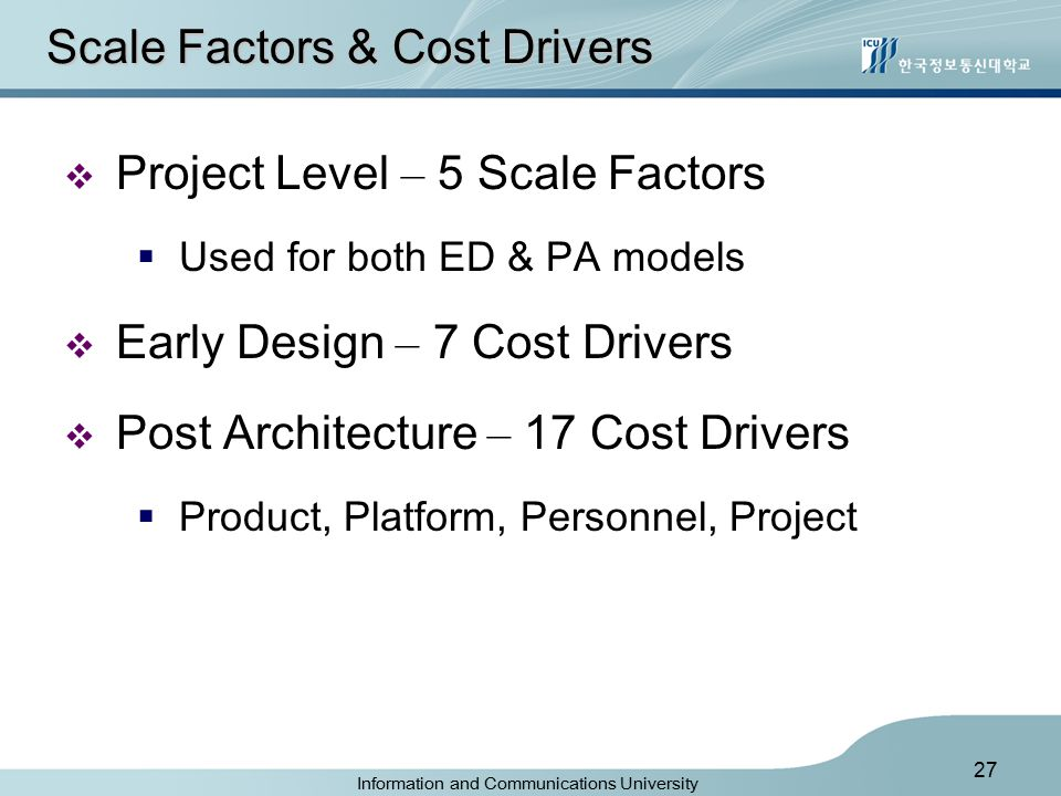 Information and Communications University 27 Scale Factors & Cost Drivers  Project Level – 5 Scale Factors  Used for both ED & PA models  Early Design – 7 Cost Drivers  Post Architecture – 17 Cost Drivers  Product, Platform, Personnel, Project