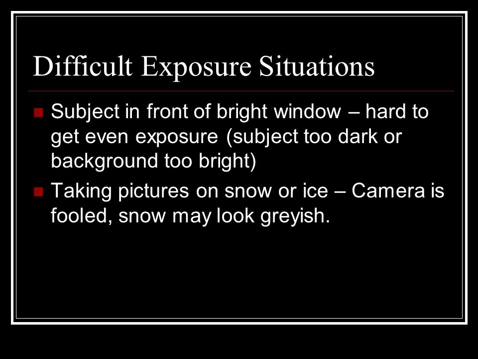 Difficult Exposure Situations Subject in front of bright window – hard to get even exposure (subject too dark or background too bright) Taking pictures on snow or ice – Camera is fooled, snow may look greyish.