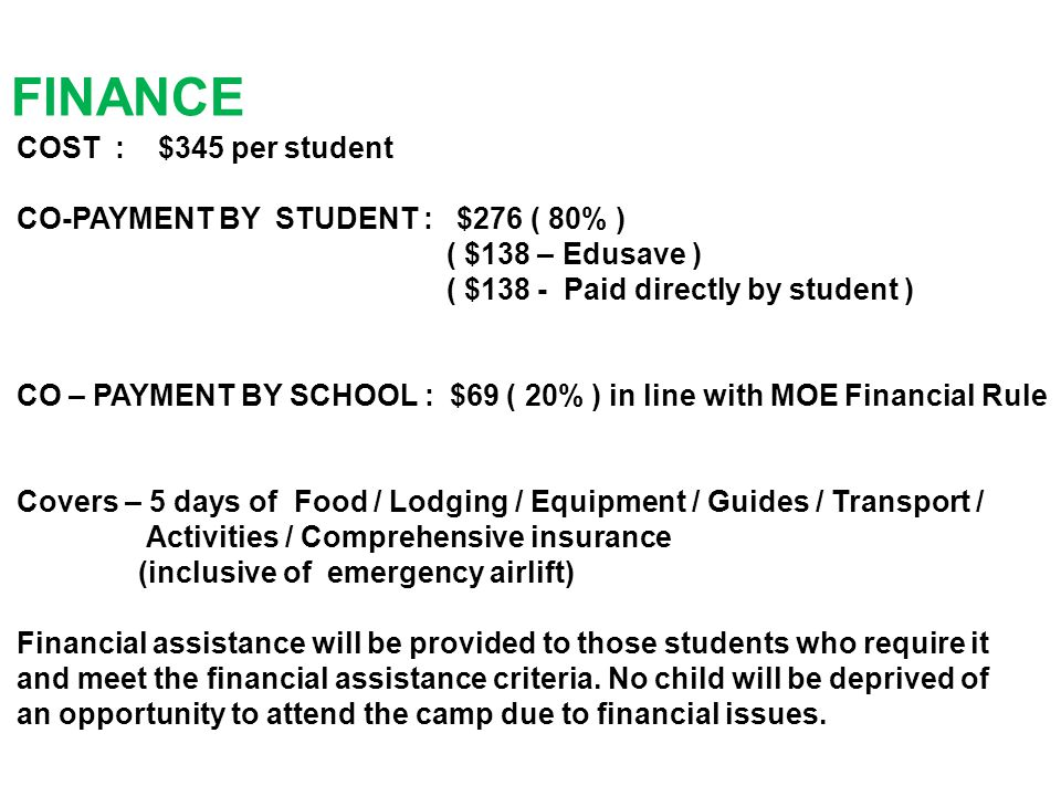 COST : $345 per student CO-PAYMENT BY STUDENT : $276 ( 80% ) ( $138 – Edusave ) ( $138 - Paid directly by student ) CO – PAYMENT BY SCHOOL : $69 ( 20% ) in line with MOE Financial Rule Covers – 5 days of Food / Lodging / Equipment / Guides / Transport / Activities / Comprehensive insurance (inclusive of emergency airlift) Financial assistance will be provided to those students who require it and meet the financial assistance criteria.