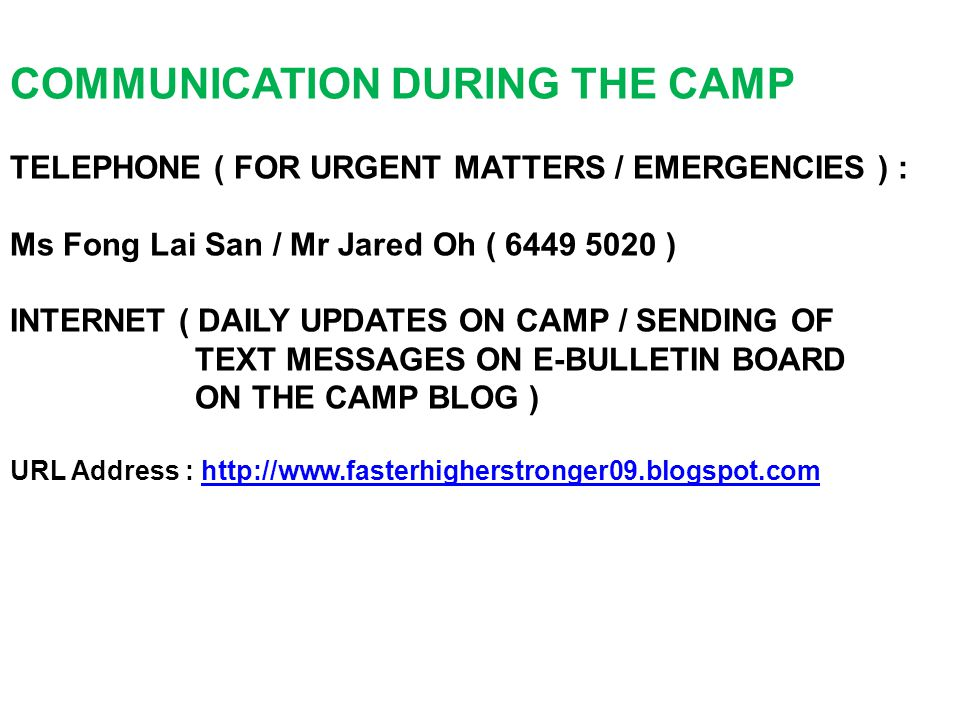 COMMUNICATION DURING THE CAMP TELEPHONE ( FOR URGENT MATTERS / EMERGENCIES ) : Ms Fong Lai San / Mr Jared Oh ( 6449 5020 ) INTERNET ( DAILY UPDATES ON CAMP / SENDING OF TEXT MESSAGES ON E-BULLETIN BOARD ON THE CAMP BLOG ) URL Address : http://www.fasterhigherstronger09.blogspot.comhttp://www