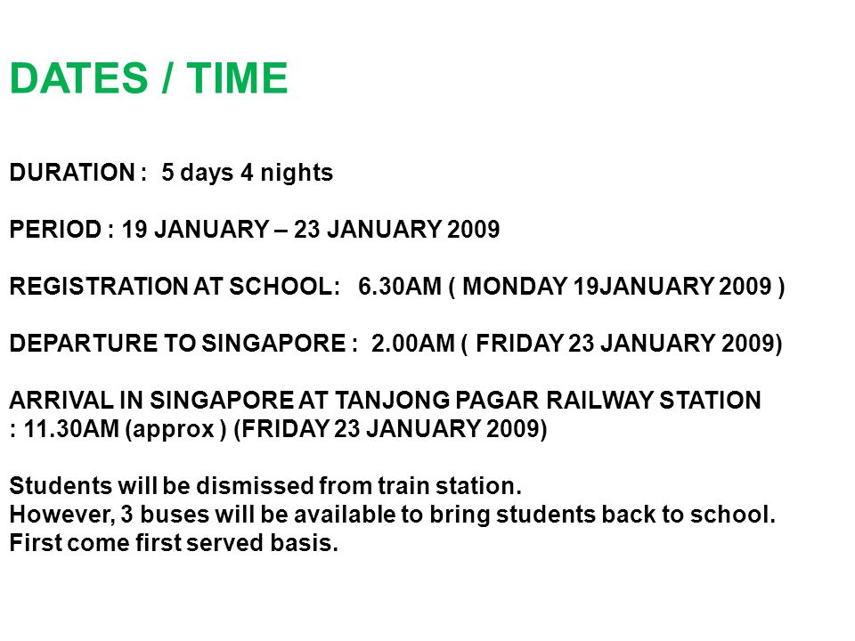 DURATION : 5 days 4 nights PERIOD : 19 JANUARY – 23 JANUARY 2009 REGISTRATION AT SCHOOL: 6.30AM ( MONDAY 19JANUARY 2009 ) DEPARTURE TO SINGAPORE : 2.00AM ( FRIDAY 23 JANUARY 2009) ARRIVAL IN SINGAPORE AT TANJONG PAGAR RAILWAY STATION : 11.30AM (approx ) (FRIDAY 23 JANUARY 2009) Students will be dismissed from train station.
