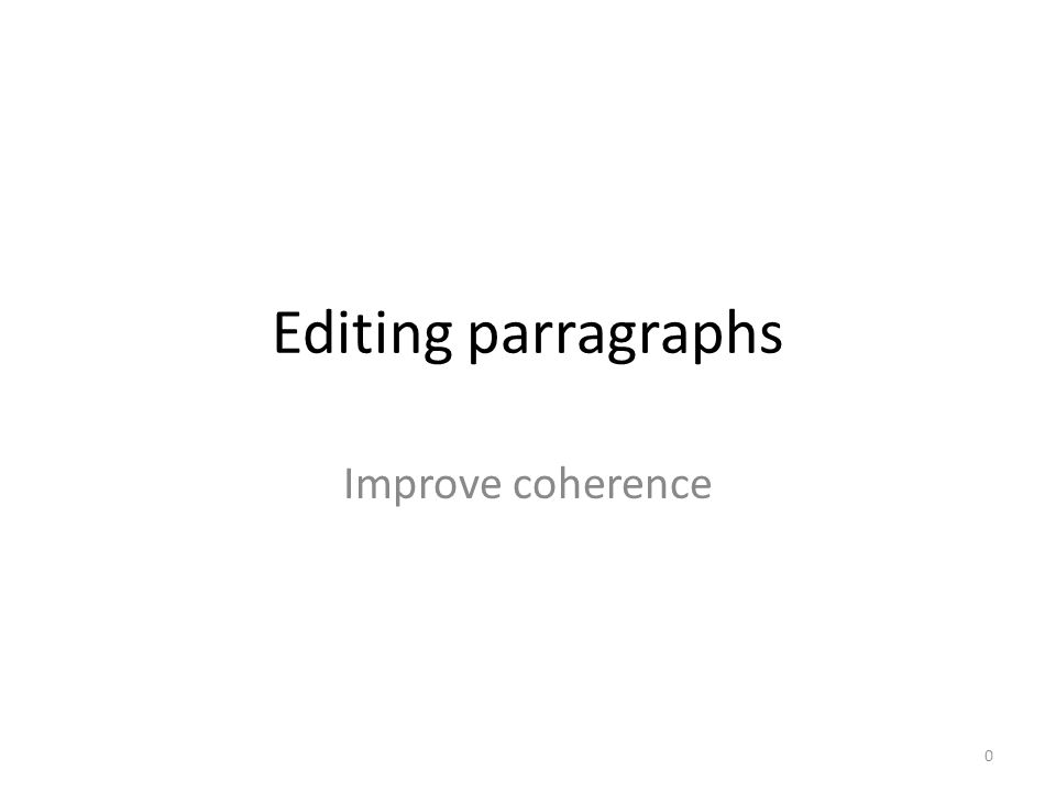 Editing parragraphs Improve coherence 0