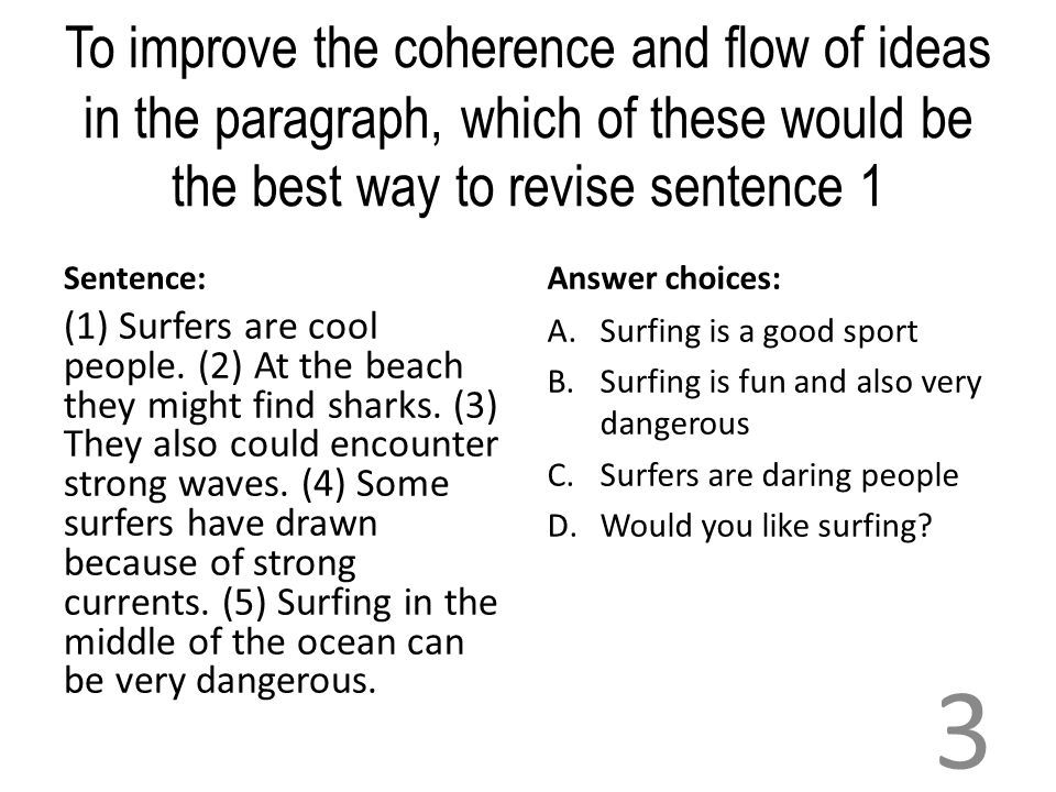 To improve the coherence and flow of ideas in the paragraph, which of these would be the best way to revise sentence 1 Sentence: (1) Surfers are cool people.