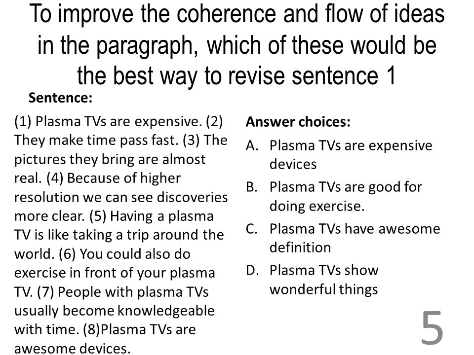 To improve the coherence and flow of ideas in the paragraph, which of these would be the best way to revise sentence 1 Sentence: (1) Plasma TVs are ex