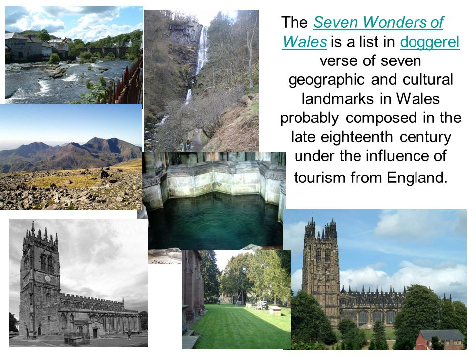 The Seven Wonders of Wales is a list in doggerel verse of seven geographic and cultural landmarks in Wales probably composed in the late eighteenth century under the influence of tourism from England.Seven Wonders of Walesdoggerel