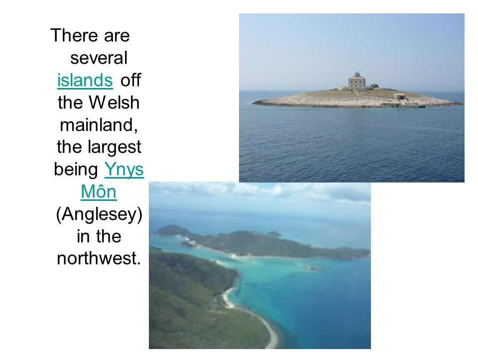 There are several islands off the Welsh mainland, the largest being Ynys Môn (Anglesey) in the northwest.