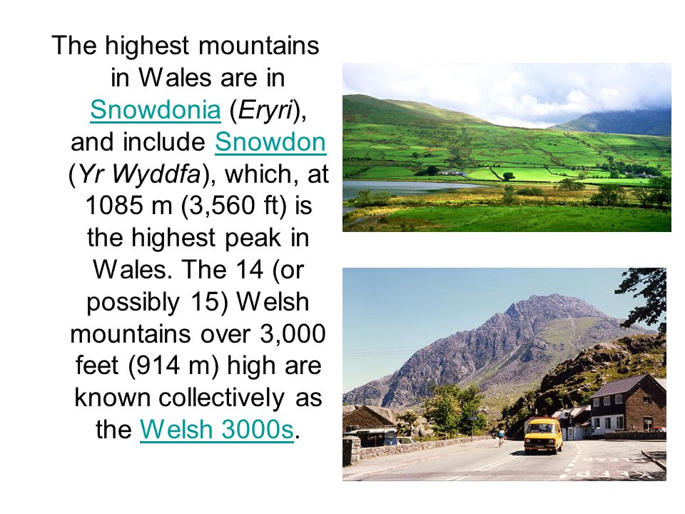 The highest mountains in Wales are in Snowdonia (Eryri), and include Snowdon (Yr Wyddfa), which, at 1085 m (3,560 ft) is the highest peak in Wales.