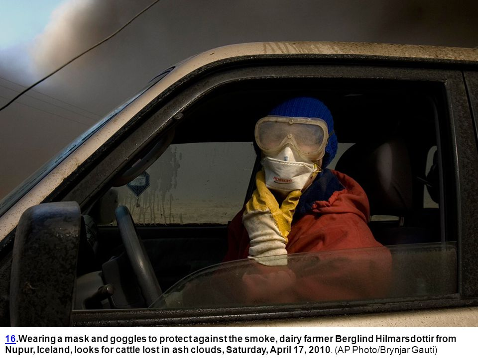 1616.Wearing a mask and goggles to protect against the smoke, dairy farmer Berglind Hilmarsdottir from Nupur, Iceland, looks for cattle lost in ash clouds, Saturday, April 17, 2010.