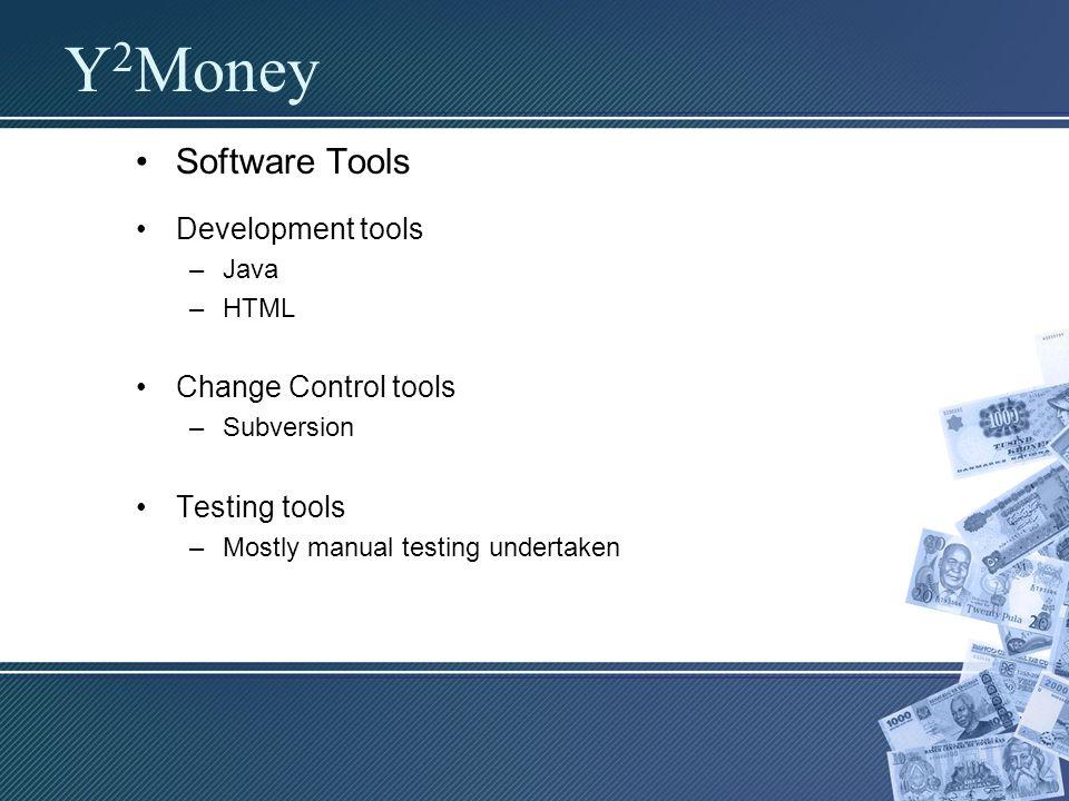 Software Tools Development tools –Java –HTML Change Control tools –Subversion Testing tools –Mostly manual testing undertaken Y 2 Money