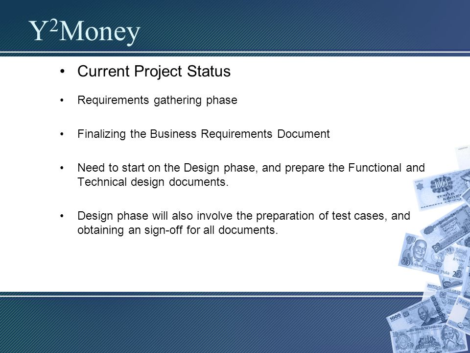Current Project Status Requirements gathering phase Finalizing the Business Requirements Document Need to start on the Design phase, and prepare the Functional and Technical design documents.