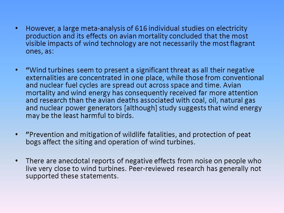 However, a large meta-analysis of 616 individual studies on electricity production and its effects on avian mortality concluded that the most visible impacts of wind technology are not necessarily the most flagrant ones, as: Wind turbines seem to present a significant threat as all their negative externalities are concentrated in one place, while those from conventional and nuclear fuel cycles are spread out across space and time.