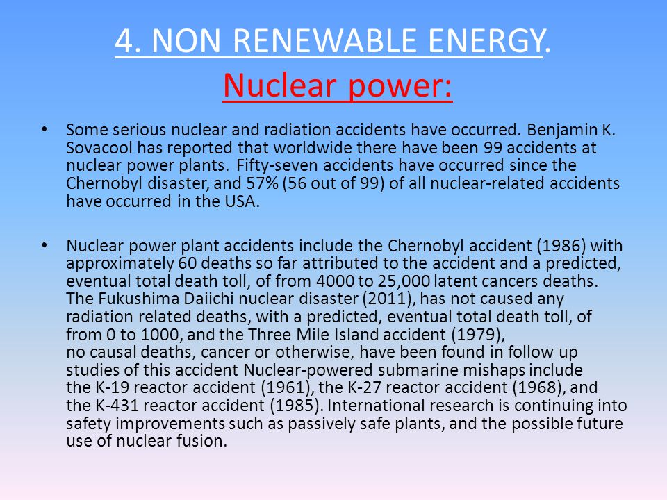 4. NON RENEWABLE ENERGY. Nuclear power: Some serious nuclear and radiation accidents have occurred. Benjamin K. Sovacool has reported that worldwide t
