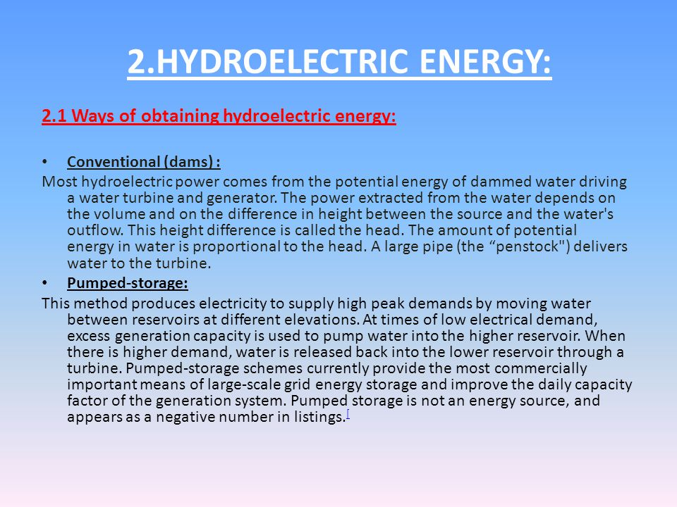 2.HYDROELECTRIC ENERGY: 2.1 Ways of obtaining hydroelectric energy: Conventional (dams) : Most hydroelectric power comes from the potential energy of dammed water driving a water turbine and generator.