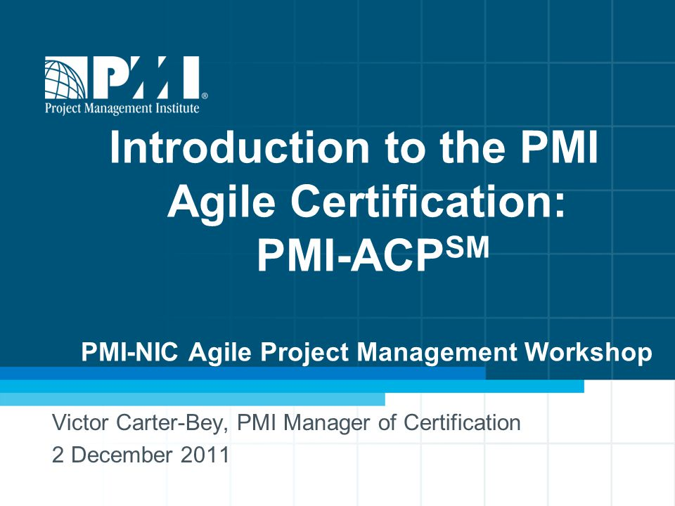 Introduction to the PMI Agile Certification: PMI-ACP SM PMI-NIC Agile Project Management Workshop Victor Carter-Bey, PMI Manager of Certification 2 December 2011