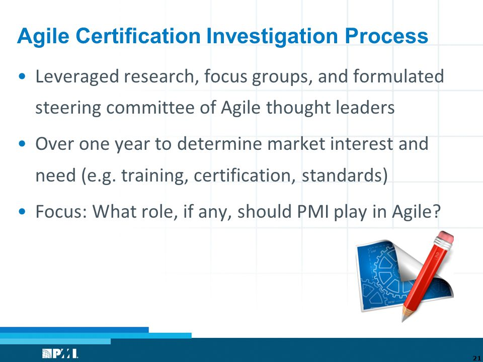 Agile Certification Investigation Process Leveraged research, focus groups, and formulated steering committee of Agile thought leaders Over one year to determine market interest and need (e.g.