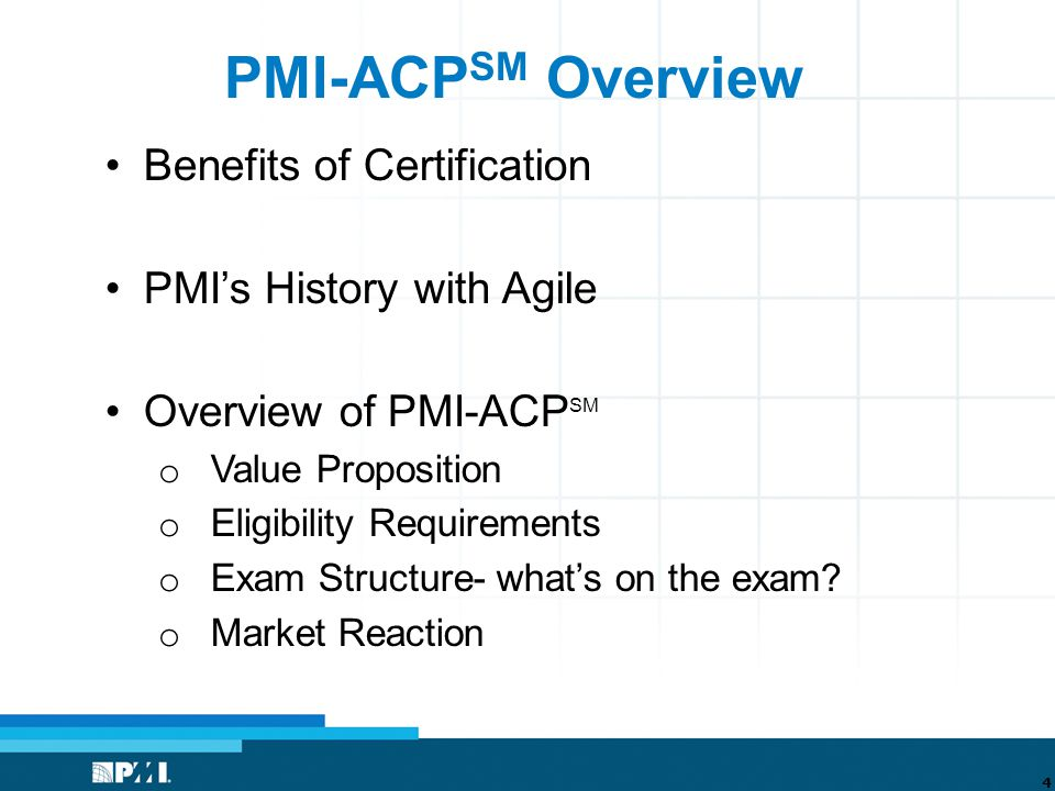 Benefits of Certification PMI's History with Agile Overview of PMI-ACP SM o Value Proposition o Eligibility Requirements o Exam Structure- what's on the exam.