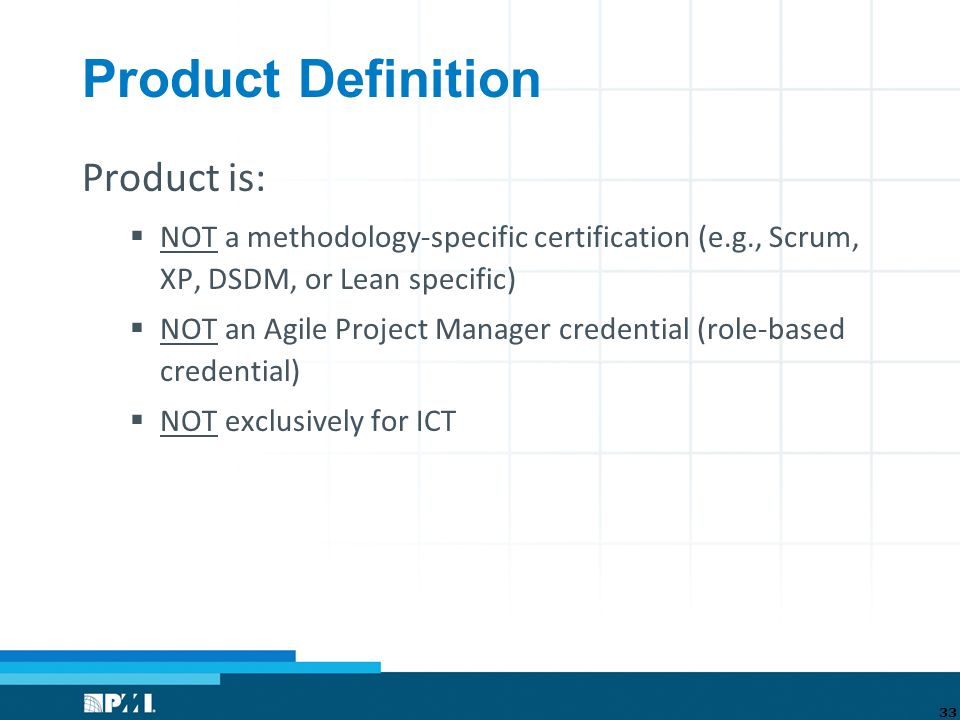 Product Definition Product is:  NOT a methodology-specific certification (e.g., Scrum, XP, DSDM, or Lean specific)  NOT an Agile Project Manager credential (role-based credential)  NOT exclusively for ICT 33