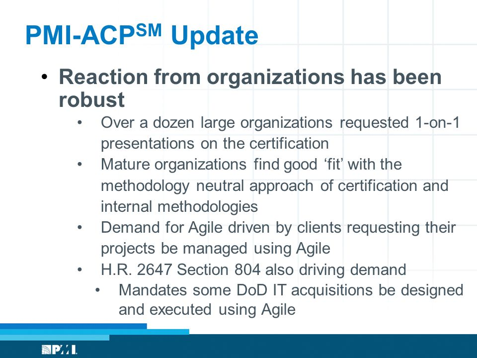 PMI-ACP SM Update Reaction from organizations has been robust Over a dozen large organizations requested 1-on-1 presentations on the certification Mature organizations find good 'fit' with the methodology neutral approach of certification and internal methodologies Demand for Agile driven by clients requesting their projects be managed using Agile H.R.