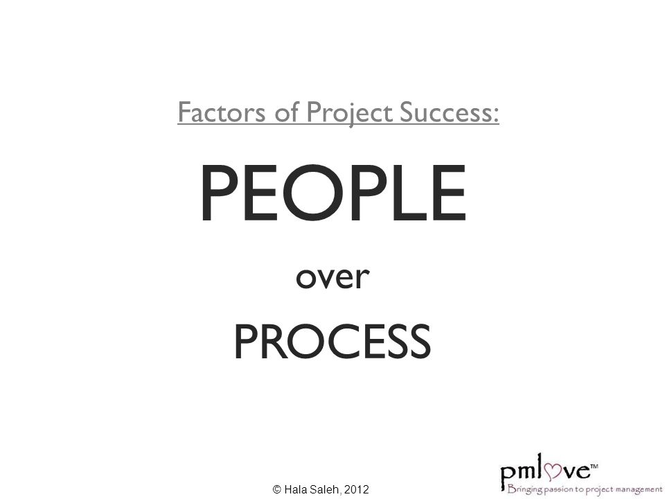 Factors of Project Success: PEOPLE over PROCESS © Hala Saleh, 2012