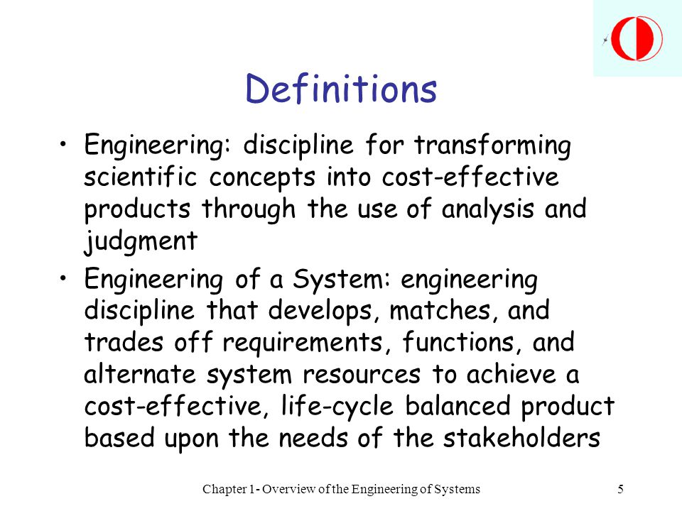 Chapter 1- Overview of the Engineering of Systems5 Definitions Engineering: discipline for transforming scientific concepts into cost-effective produc