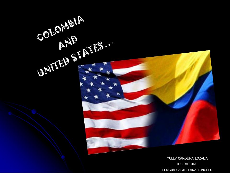 COLOMBIA AND UNITED STATES… YULLY CAROLINA LOZADA III SEMESTRE LENGUA CASTELLANA E INGLES