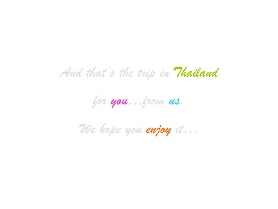 And that's the trip in Thailand for you…from us. We hope you enjoy it…