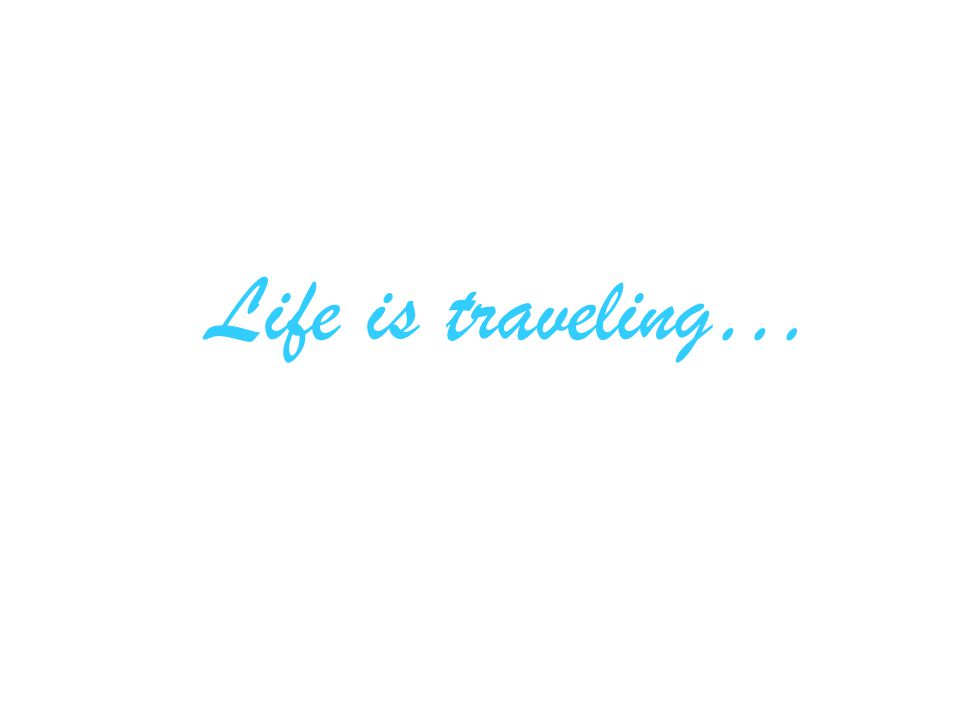 Life is traveling…