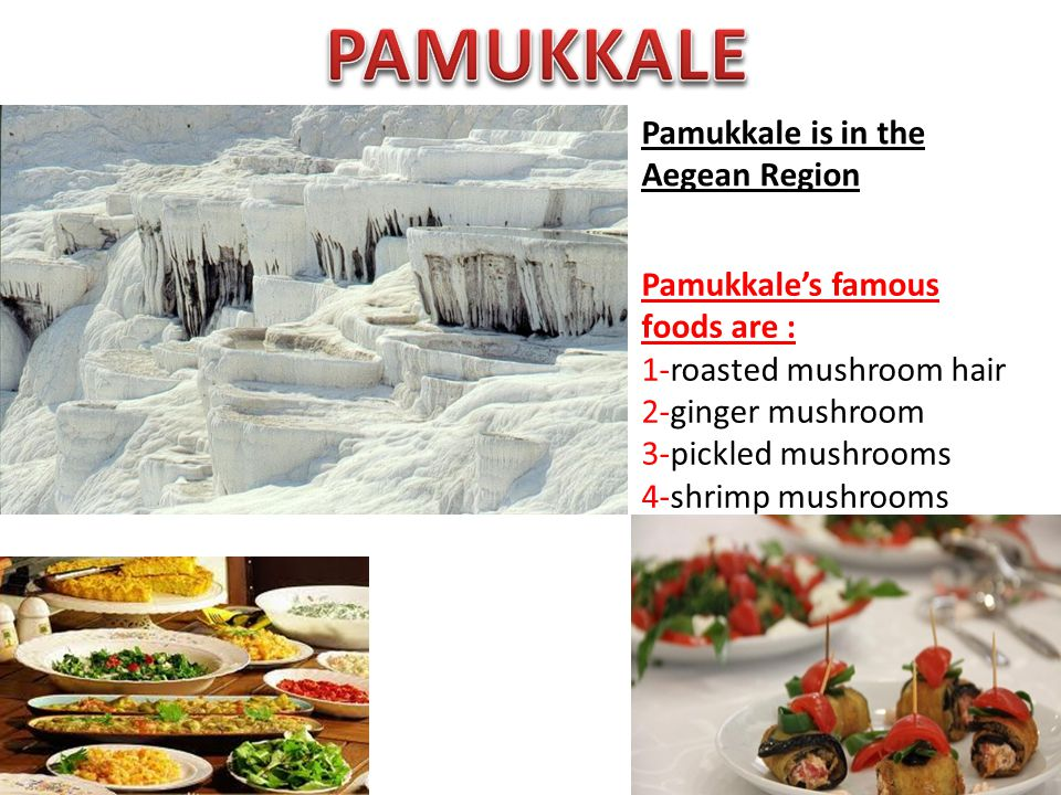 Pamukkale is in the Aegean Region Pamukkale's famous foods are : 1-roasted mushroom hair 2-ginger mushroom 3-pickled mushrooms 4-shrimp mushrooms