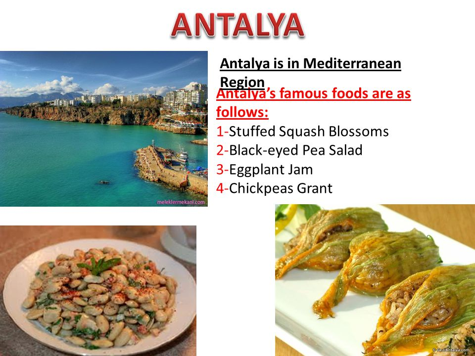 Antalya's famous foods are as follows: 1-Stuffed Squash Blossoms 2-Black-eyed Pea Salad 3-Eggplant Jam 4-Chickpeas Grant Antalya is in Mediterranean Region