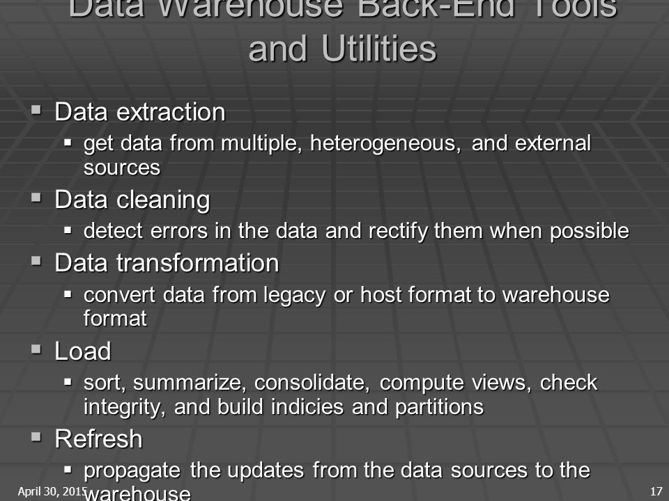 April 30, 2015 17 Data Warehouse Back-End Tools and Utilities  Data extraction  get data from multiple, heterogeneous, and external sources  Data cleaning  detect errors in the data and rectify them when possible  Data transformation  convert data from legacy or host format to warehouse format  Load  sort, summarize, consolidate, compute views, check integrity, and build indicies and partitions  Refresh  propagate the updates from the data sources to the warehouse