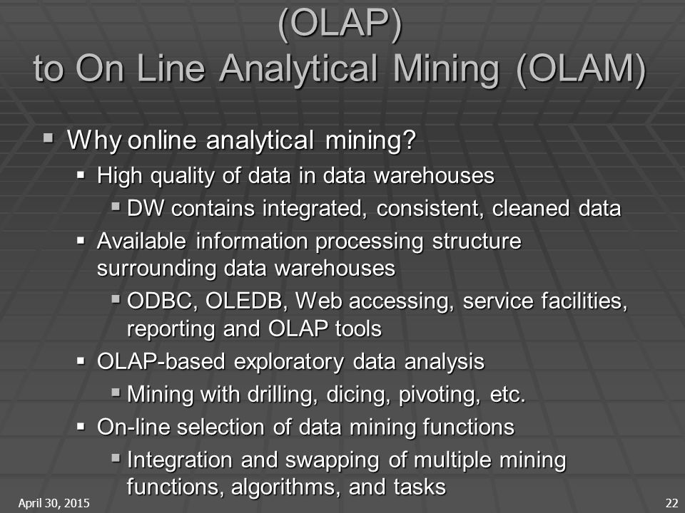 April 30, 2015 22 From On-Line Analytical Processing (OLAP) to On Line Analytical Mining (OLAM)  Why online analytical mining.