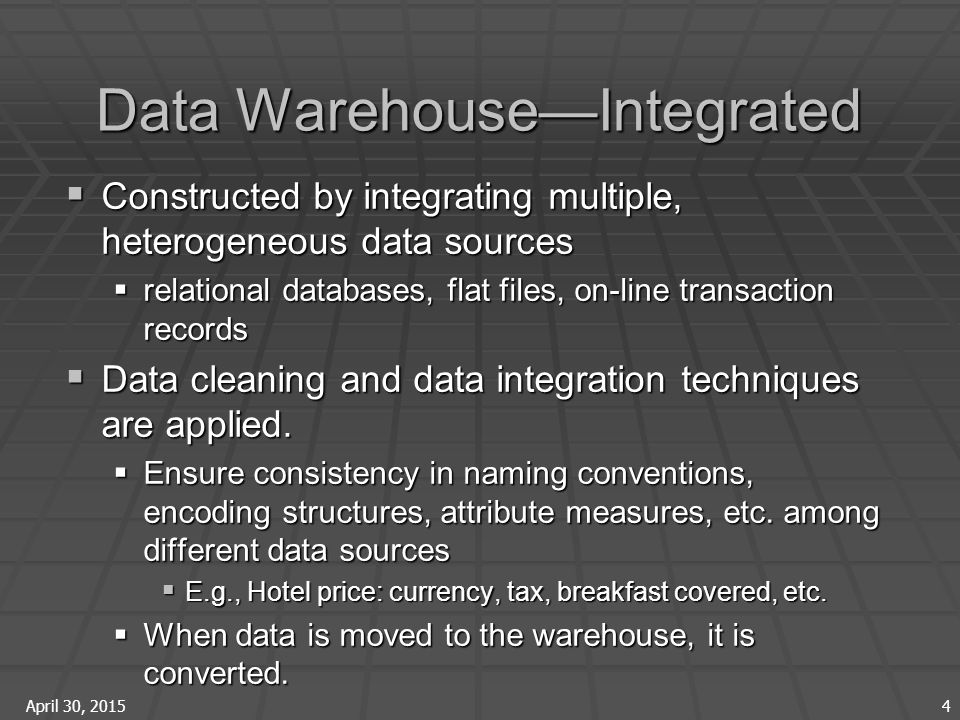 April 30, 2015 4 Data Warehouse—Integrated  Constructed by integrating multiple, heterogeneous data sources  relational databases, flat files, on-line transaction records  Data cleaning and data integration techniques are applied.