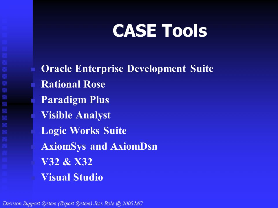 CASE Tools Oracle Enterprise Development Suite Rational Rose Paradigm Plus Visible Analyst Logic Works Suite AxiomSys and AxiomDsn V32 & X32 Visual St