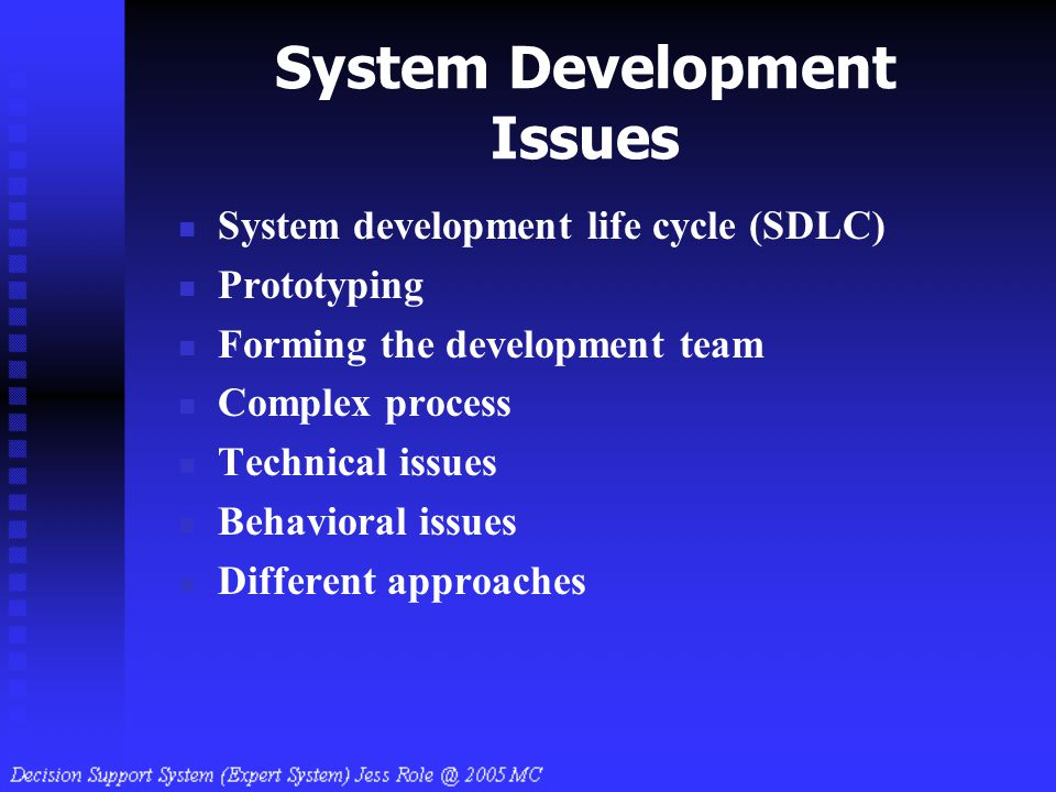 System Development Issues System development life cycle (SDLC) Prototyping Forming the development team Complex process Technical issues Behavioral is