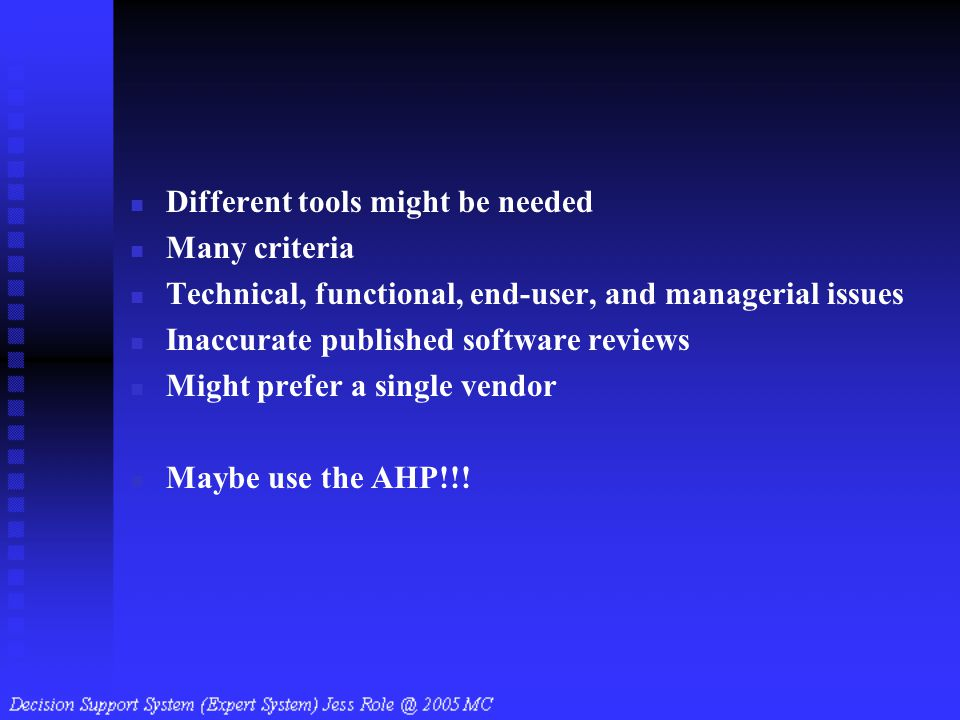 Different tools might be needed Many criteria Technical, functional, end-user, and managerial issues Inaccurate published software reviews Might prefe