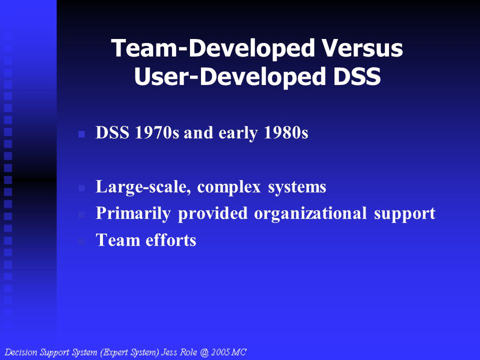 Team-Developed Versus User-Developed DSS DSS 1970s and early 1980s Large-scale, complex systems Primarily provided organizational support Team efforts