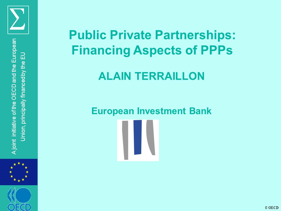 © OECD A joint initiative of the OECD and the European Union, principally financed by the EU ALAIN TERRAILLON European Investment Bank Public Private Partnerships: Financing Aspects of PPPs