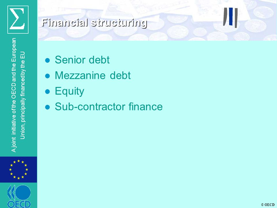© OECD A joint initiative of the OECD and the European Union, principally financed by the EU l Senior debt l Mezzanine debt l Equity l Sub-contractor finance Financial structuring