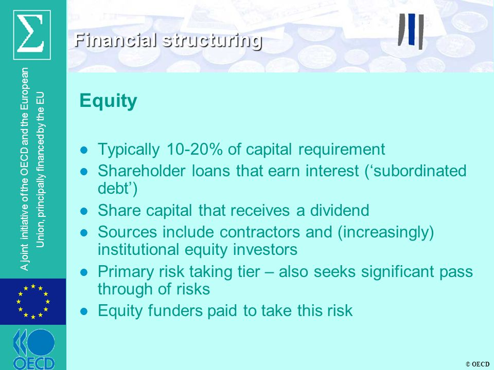 © OECD A joint initiative of the OECD and the European Union, principally financed by the EU Equity l Typically 10-20% of capital requirement l Shareholder loans that earn interest ('subordinated debt') l Share capital that receives a dividend l Sources include contractors and (increasingly) institutional equity investors l Primary risk taking tier – also seeks significant pass through of risks l Equity funders paid to take this risk Financial structuring
