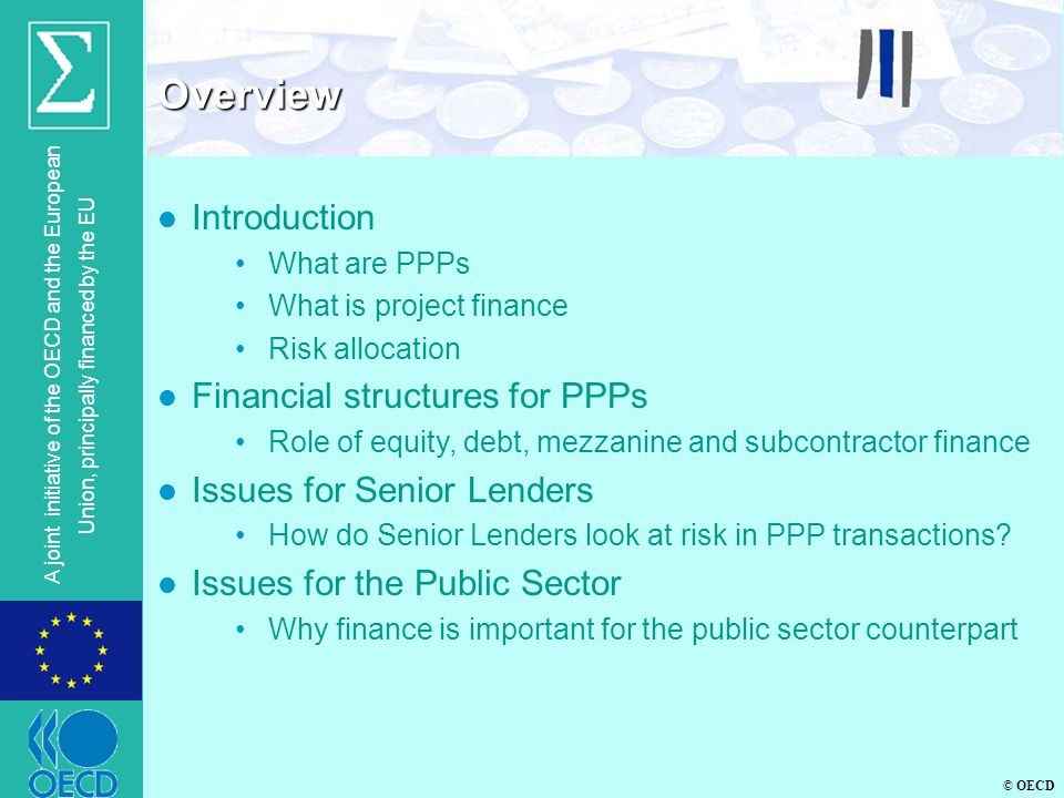 © OECD A joint initiative of the OECD and the European Union, principally financed by the EU Overview l Introduction What are PPPs What is project finance Risk allocation l Financial structures for PPPs Role of equity, debt, mezzanine and subcontractor finance l Issues for Senior Lenders How do Senior Lenders look at risk in PPP transactions.
