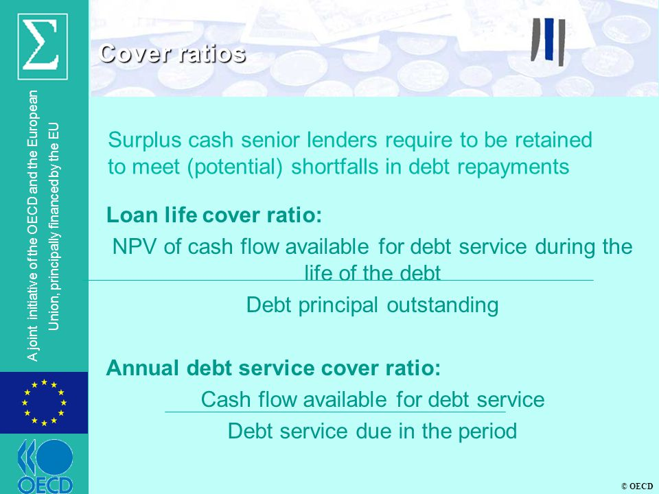 © OECD A joint initiative of the OECD and the European Union, principally financed by the EU Loan life cover ratio: NPV of cash flow available for deb